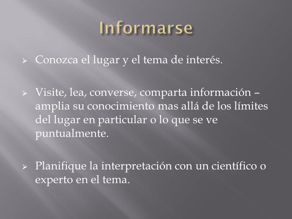 Conozca el lugar y el tema de interés. Visite, lea, converse, comparta información – amplia su conocimiento mas allá de los límites del lugar en parti