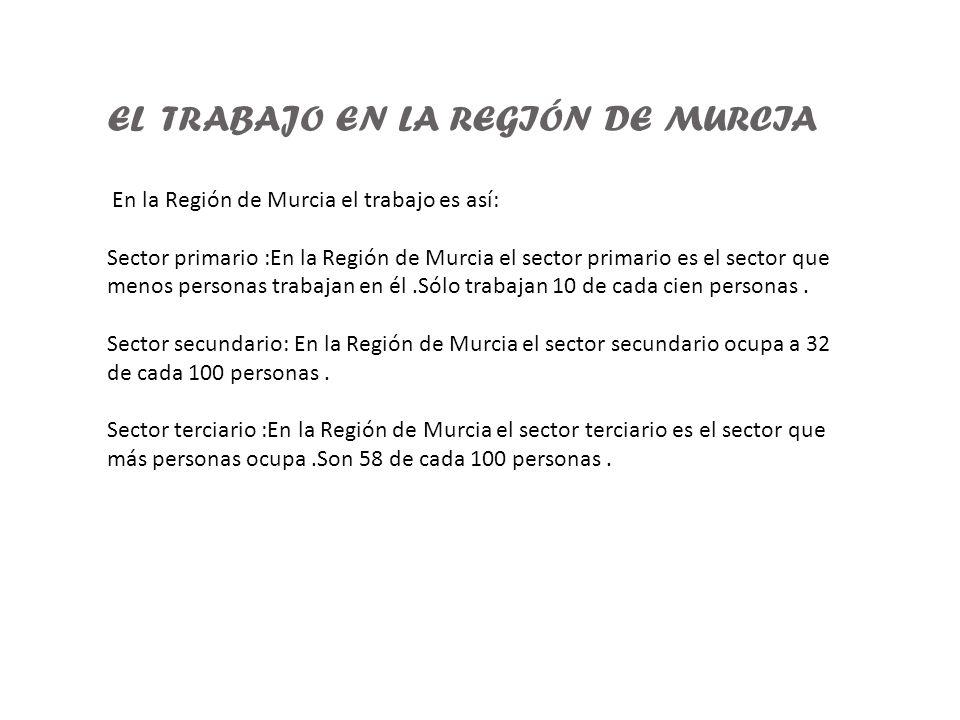 EL TRABAJO EN LA REGIÓN DE MURCIA En la Región de Murcia el trabajo es así: Sector primario :En la Región de Murcia el sector primario es el sector qu
