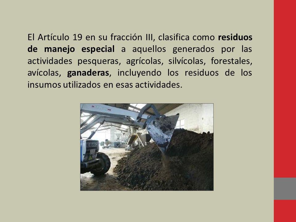 El Artículo 19 en su fracción III, clasifica como residuos de manejo especial a aquellos generados por las actividades pesqueras, agrícolas, silvícola