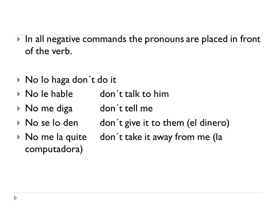 In all negative commands the pronouns are placed in front of the verb.