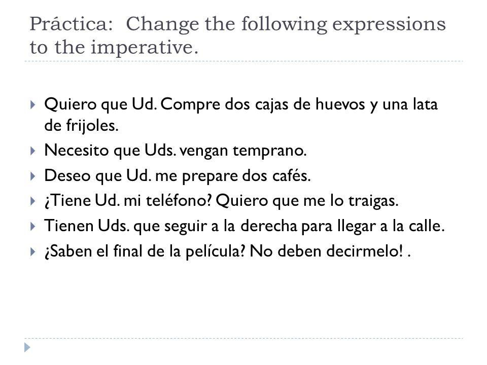 Práctica: Change the following expressions to the imperative. Quiero que Ud. Compre dos cajas de huevos y una lata de frijoles. Necesito que Uds. veng