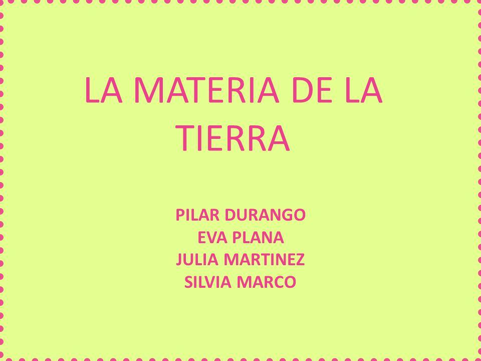 LA MATERIA DE LA TIERRA PILAR DURANGO EVA PLANA JULIA MARTINEZ SILVIA MARCO