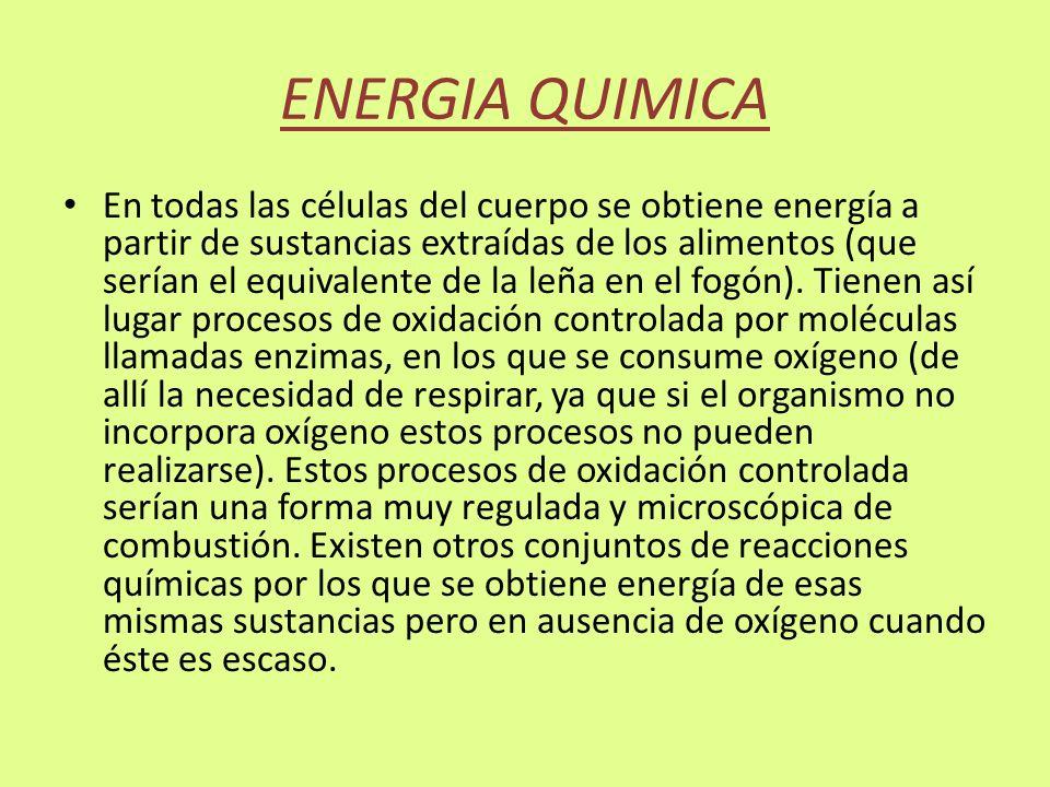 ENERGIA QUIMICA En todas las células del cuerpo se obtiene energía a partir de sustancias extraídas de los alimentos (que serían el equivalente de la leña en el fogón).