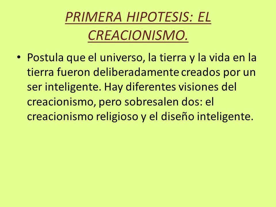 PRIMERA HIPOTESIS: EL CREACIONISMO. Postula que el universo, la tierra y la vida en la tierra fueron deliberadamente creados por un ser inteligente. H