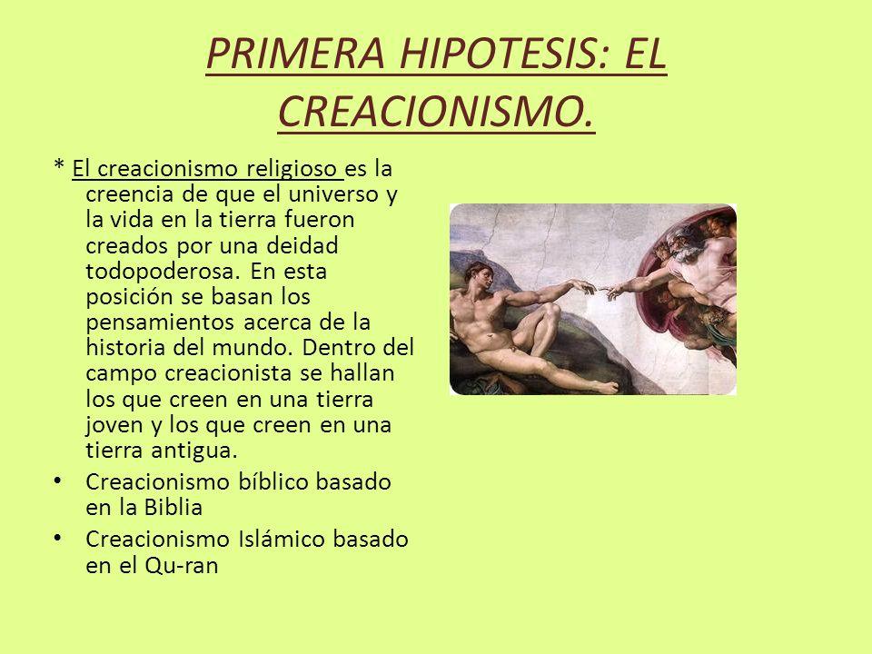 PRIMERA HIPOTESIS: EL CREACIONISMO. * El creacionismo religioso es la creencia de que el universo y la vida en la tierra fueron creados por una deidad