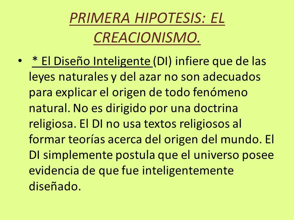 PRIMERA HIPOTESIS: EL CREACIONISMO. * El Diseño Inteligente (DI) infiere que de las leyes naturales y del azar no son adecuados para explicar el orige