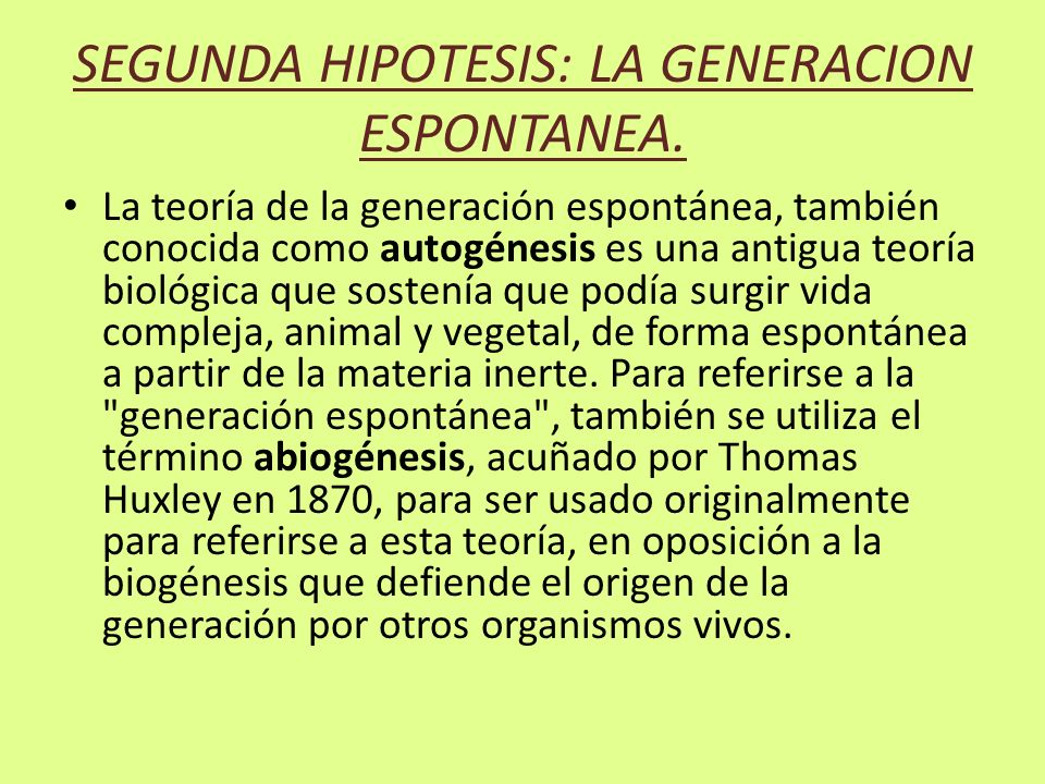 SEGUNDA HIPOTESIS: LA GENERACION ESPONTANEA. La teoría de la generación espontánea, también conocida como autogénesis es una antigua teoría biológica