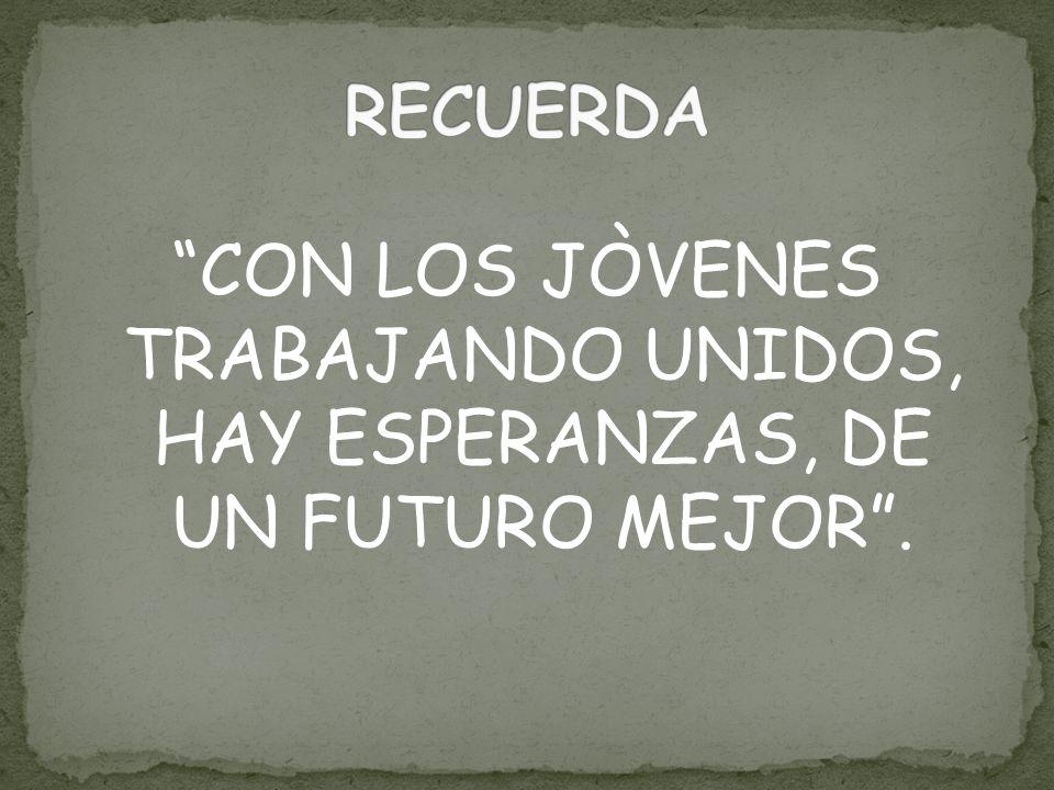 CON LOS JÒVENES TRABAJANDO UNIDOS, HAY ESPERANZAS, DE UN FUTURO MEJOR.