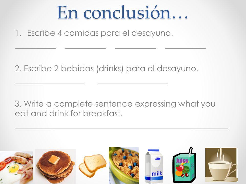 En conclusión… 1.Escribe 4 comidas para el desayuno. __________ __________ 2. Escribe 2 bebidas (drinks) para el desayuno. _________________ 3. Write