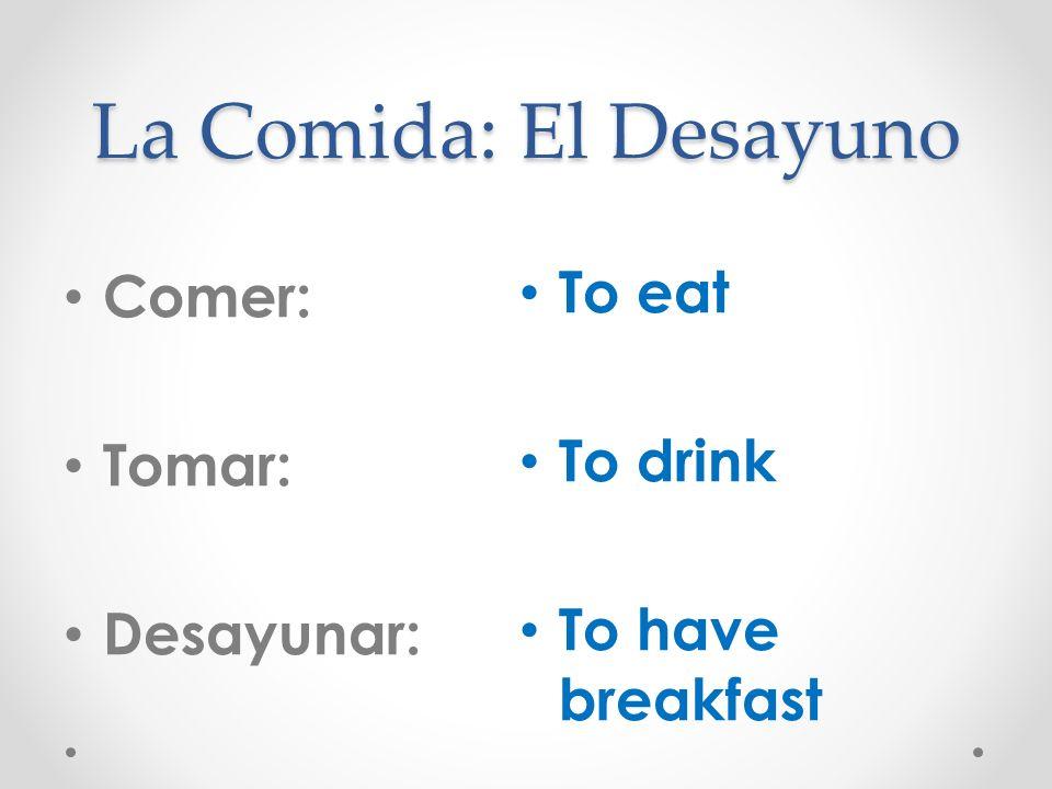 La Comida: El Desayuno Comer: Tomar: Desayunar: To eat To drink To have breakfast