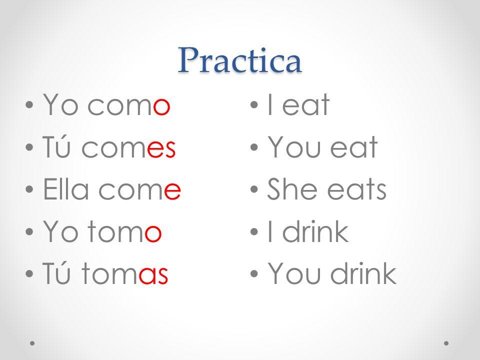 Practica I eat You eat She eats I drink You drink Yo como Tú comes Ella come Yo tomo Tú tomas