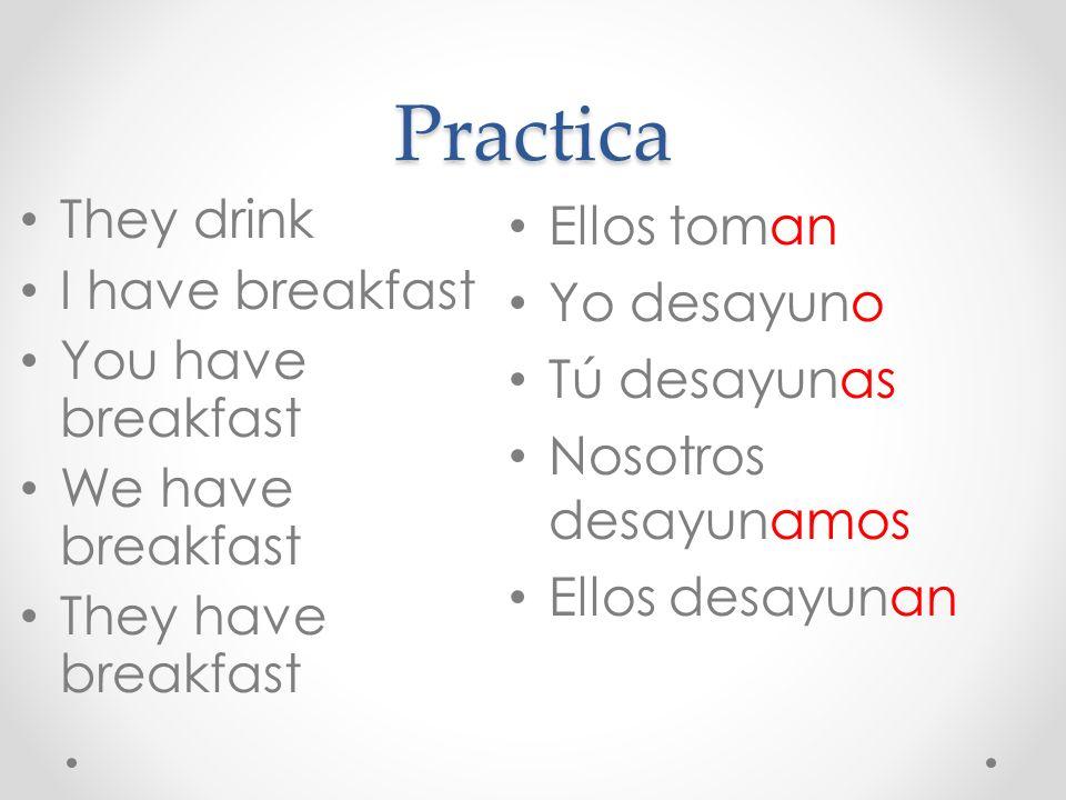 Practica They drink I have breakfast You have breakfast We have breakfast They have breakfast Ellos toman Yo desayuno Tú desayunas Nosotros desayunamo