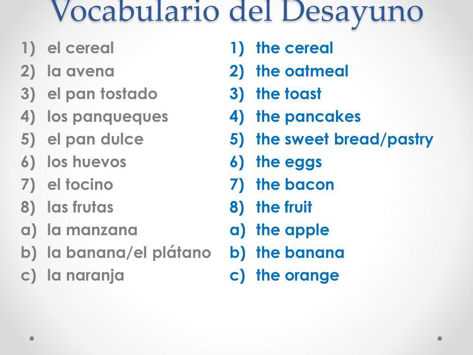 Vocabulario del Desayuno 1)el cereal 2)la avena 3)el pan tostado 4)los panqueques 5)el pan dulce 6)los huevos 7)el tocino 8)las frutas a)la manzana b)