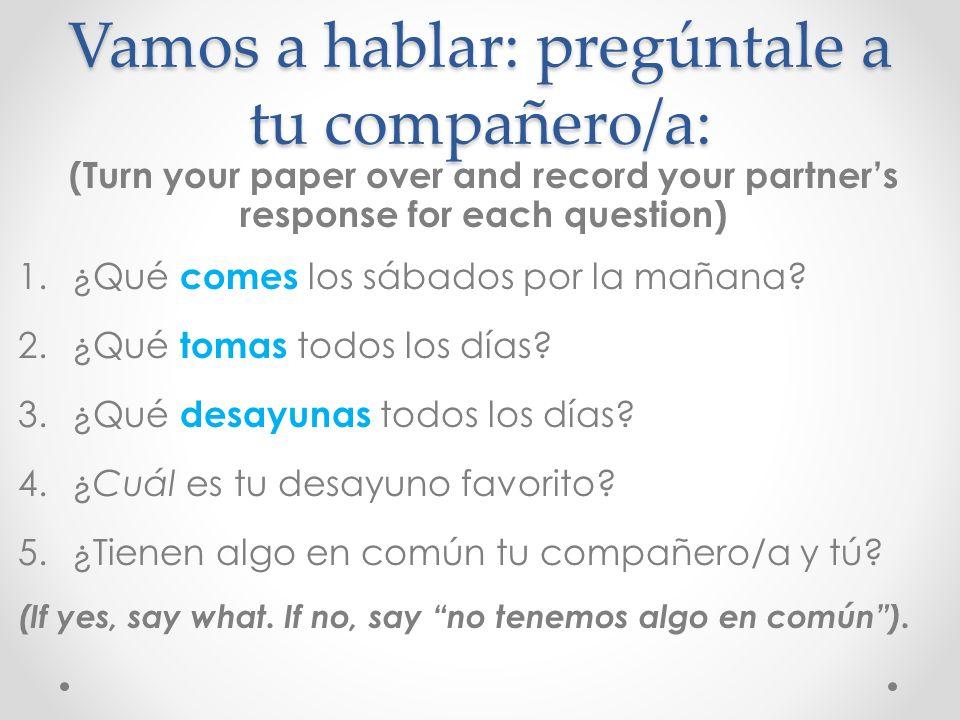 Vamos a hablar: pregúntale a tu compañero/a: (Turn your paper over and record your partners response for each question) 1.¿Qué comes los sábados por l