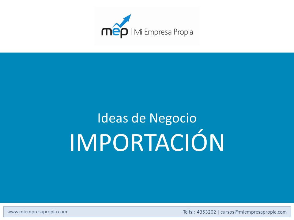 Ideas de Negocio IMPORTACIÓN www.miempresapropia.com Telfs.: 4353202 | cursos@miempresapropia.com