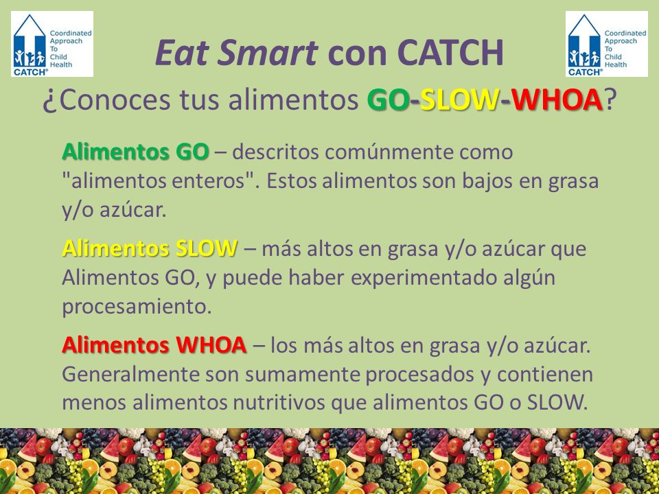 GO-SLOW-WHOA Eat Smart con CATCH ¿ Conoces tus alimentos GO-SLOW-WHOA? Alimentos GO Alimentos GO – descritos comúnmente como