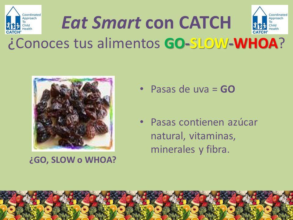 ¿GO, SLOW o WHOA? Pasas de uva = GO Pasas contienen azúcar natural, vitaminas, minerales y fibra. GO-SLOW-WHOA Eat Smart con CATCH ¿ Conoces tus alime