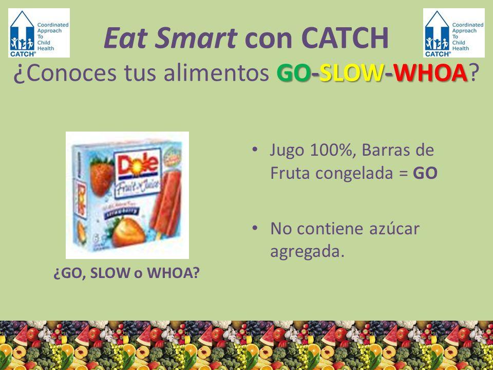 ¿GO, SLOW o WHOA? Jugo 100%, Barras de Fruta congelada = GO No contiene azúcar agregada. GO-SLOW-WHOA Eat Smart con CATCH ¿ Conoces tus alimentos GO-S