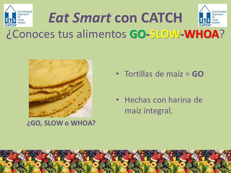 ¿GO, SLOW o WHOA? Tortillas de maíz = GO Hechas con harina de maíz integral. GO-SLOW-WHOA Eat Smart con CATCH ¿ Conoces tus alimentos GO-SLOW-WHOA?