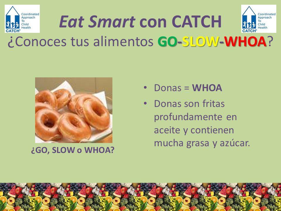 ¿GO, SLOW o WHOA? Donas = WHOA Donas son fritas profundamente en aceite y contienen mucha grasa y azúcar. GO-SLOW-WHOA Eat Smart con CATCH ¿ Conoces t