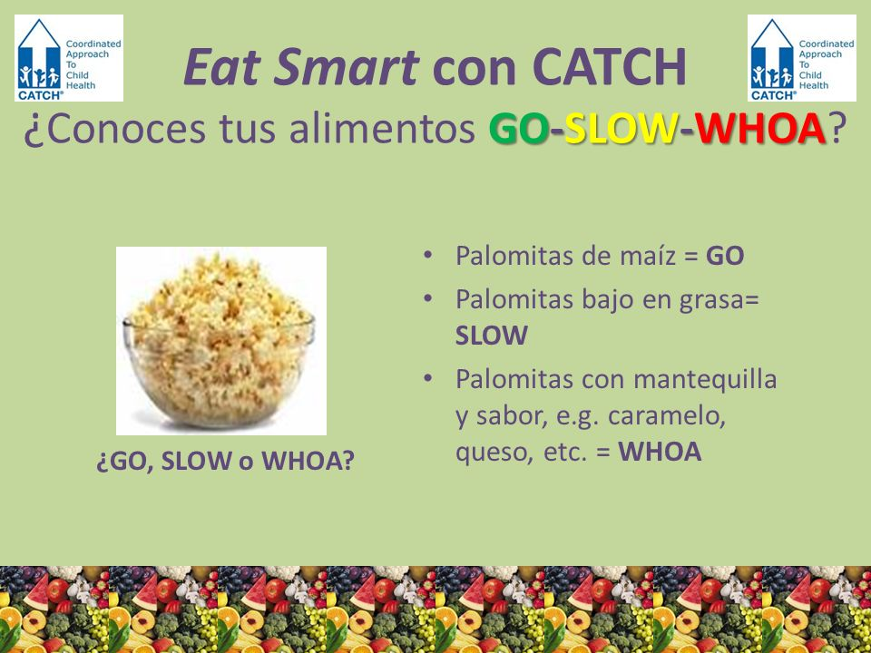 ¿GO, SLOW o WHOA? Palomitas de maíz = GO Palomitas bajo en grasa= SLOW Palomitas con mantequilla y sabor, e.g. caramelo, queso, etc. = WHOA GO-SLOW-WH