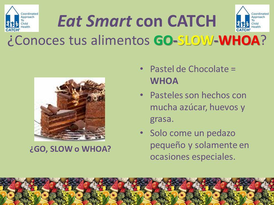 ¿GO, SLOW o WHOA? Pastel de Chocolate = WHOA Pasteles son hechos con mucha azúcar, huevos y grasa. Solo come un pedazo pequeño y solamente en ocasione