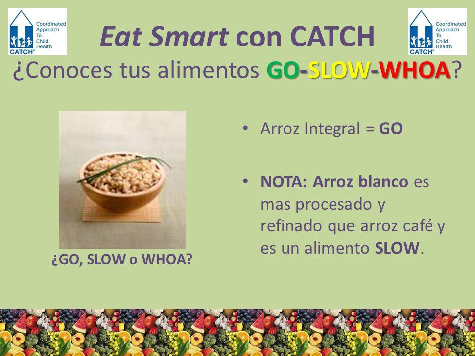 ¿GO, SLOW o WHOA? Arroz Integral = GO NOTA: Arroz blanco es mas procesado y refinado que arroz café y es un alimento SLOW. GO-SLOW-WHOA Eat Smart con