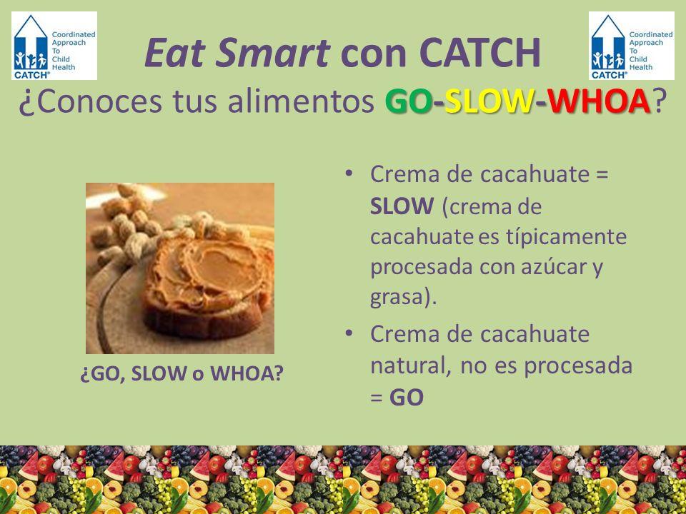 ¿GO, SLOW o WHOA? Crema de cacahuate = SLOW (crema de cacahuate es típicamente procesada con azúcar y grasa). Crema de cacahuate natural, no es proces