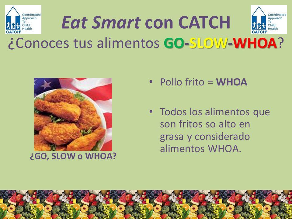 ¿GO, SLOW o WHOA? Pollo frito = WHOA Todos los alimentos que son fritos so alto en grasa y considerado alimentos WHOA. GO-SLOW-WHOA Eat Smart con CATC