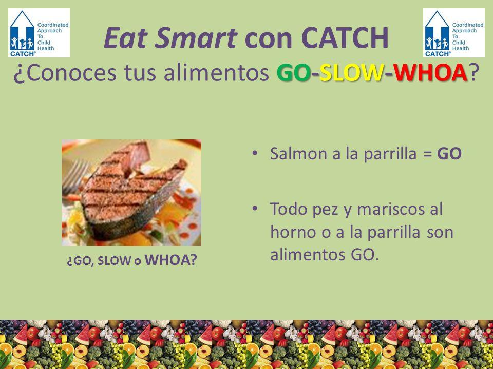 ¿GO, SLOW o WHOA? Salmon a la parrilla = GO Todo pez y mariscos al horno o a la parrilla son alimentos GO. GO-SLOW-WHOA Eat Smart con CATCH ¿ Conoces