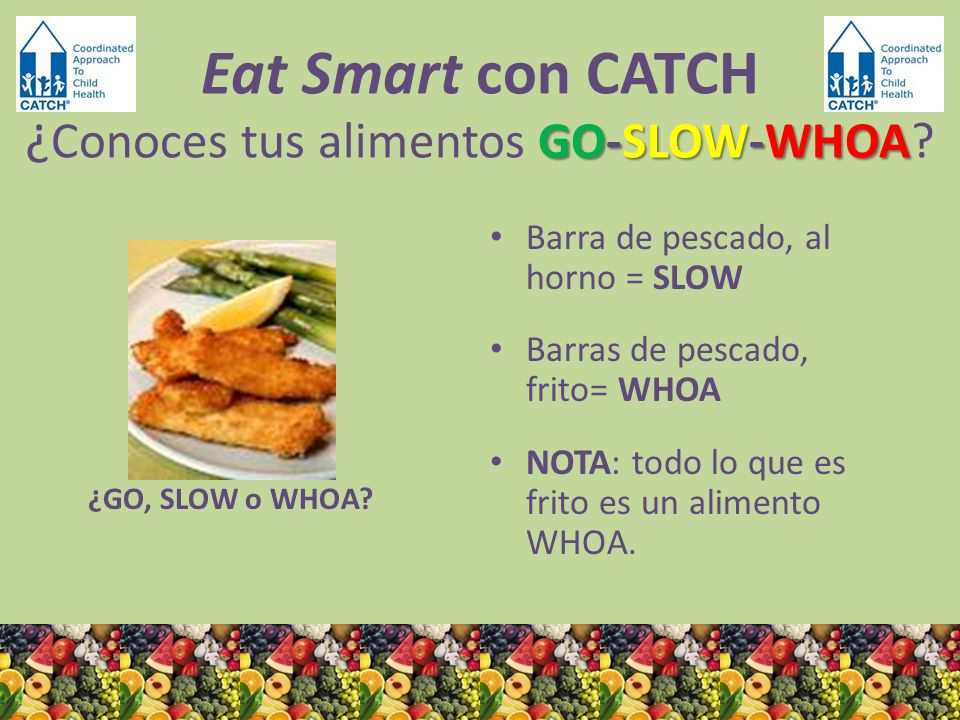 ¿GO, SLOW o WHOA? Barra de pescado, al horno = SLOW Barras de pescado, frito= WHOA NOTA: todo lo que es frito es un alimento WHOA. GO-SLOW-WHOA Eat Sm