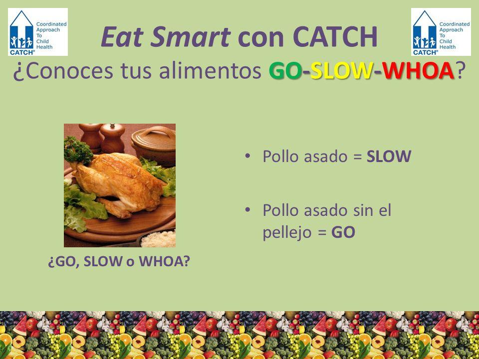 ¿GO, SLOW o WHOA? Pollo asado = SLOW Pollo asado sin el pellejo = GO GO-SLOW-WHOA Eat Smart con CATCH ¿ Conoces tus alimentos GO-SLOW-WHOA?