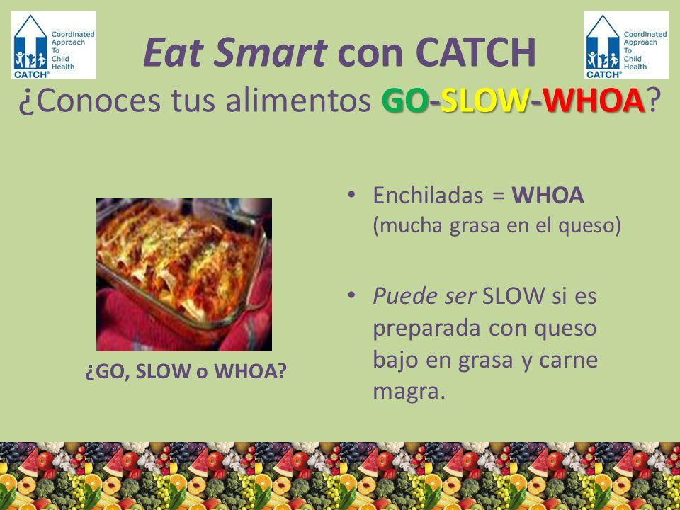 ¿GO, SLOW o WHOA? Enchiladas = WHOA (mucha grasa en el queso) Puede ser SLOW si es preparada con queso bajo en grasa y carne magra. GO-SLOW-WHOA Eat S