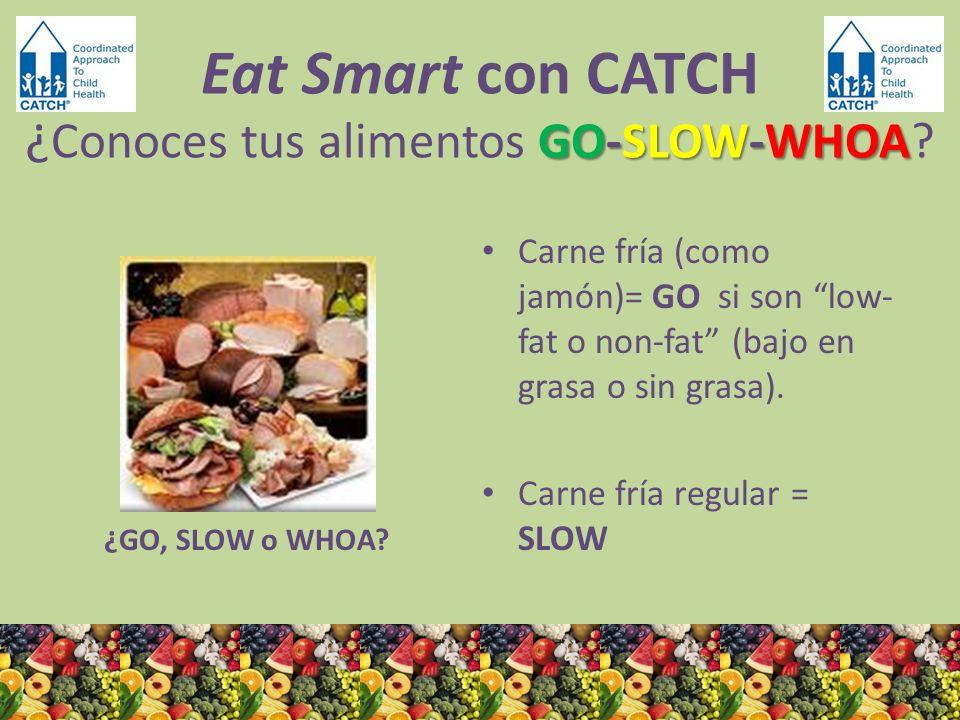 ¿GO, SLOW o WHOA? Carne fría (como jamón)= GO si son low- fat o non-fat (bajo en grasa o sin grasa). Carne fría regular = SLOW GO-SLOW-WHOA Eat Smart
