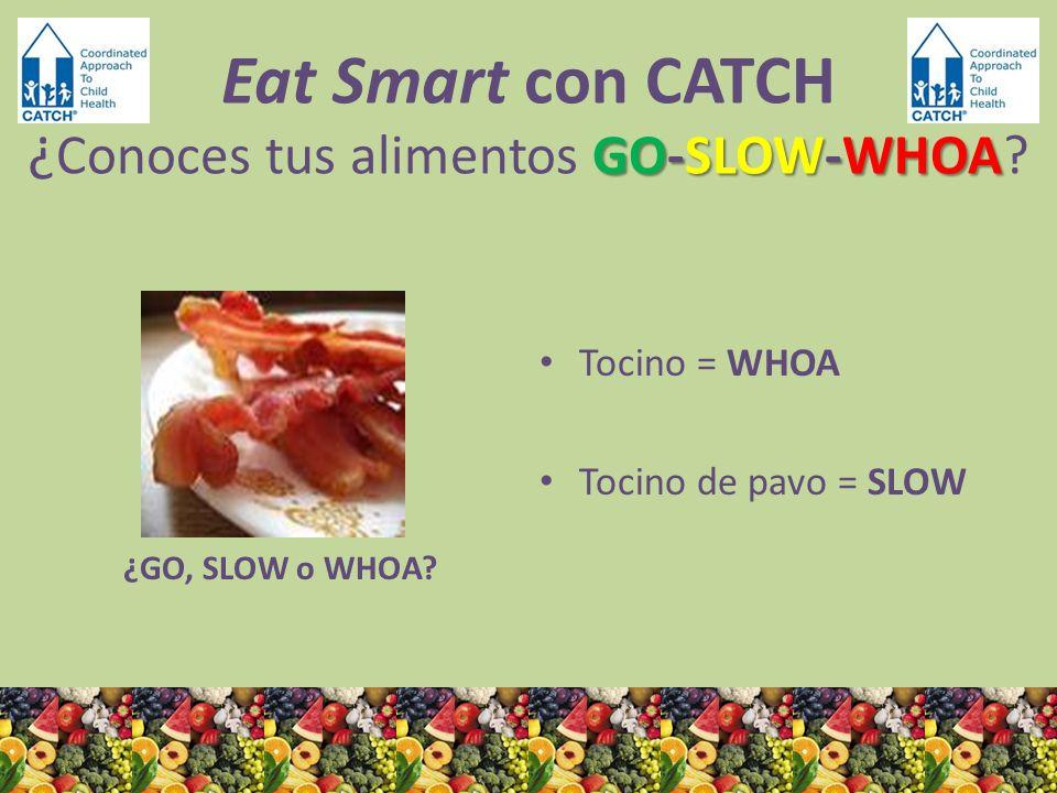 ¿GO, SLOW o WHOA? Tocino = WHOA Tocino de pavo = SLOW GO-SLOW-WHOA Eat Smart con CATCH ¿ Conoces tus alimentos GO-SLOW-WHOA?