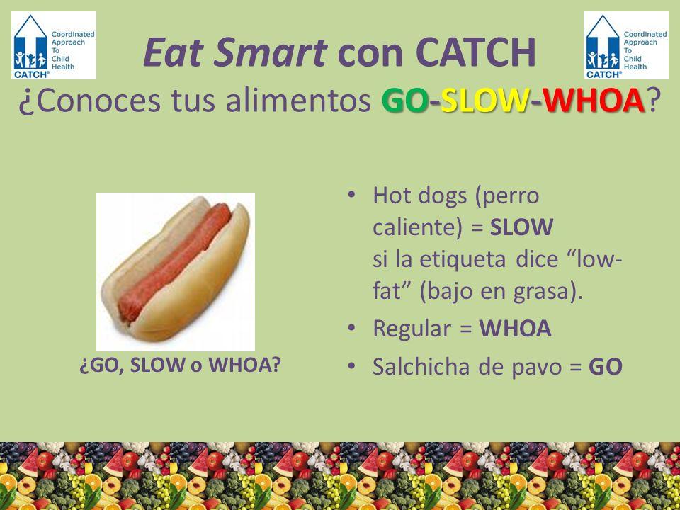 ¿GO, SLOW o WHOA? Hot dogs (perro caliente) = SLOW si la etiqueta dice low- fat (bajo en grasa). Regular = WHOA Salchicha de pavo = GO GO-SLOW-WHOA Ea