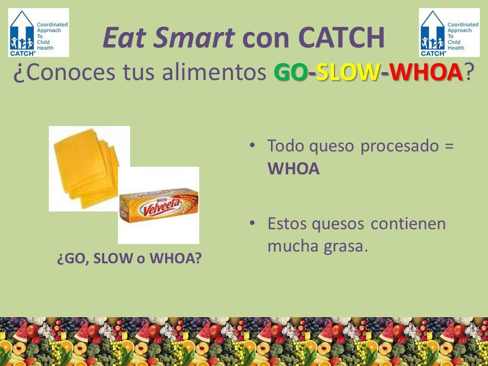 ¿GO, SLOW o WHOA? Todo queso procesado = WHOA Estos quesos contienen mucha grasa. GO-SLOW-WHOA Eat Smart con CATCH ¿ Conoces tus alimentos GO-SLOW-WHO