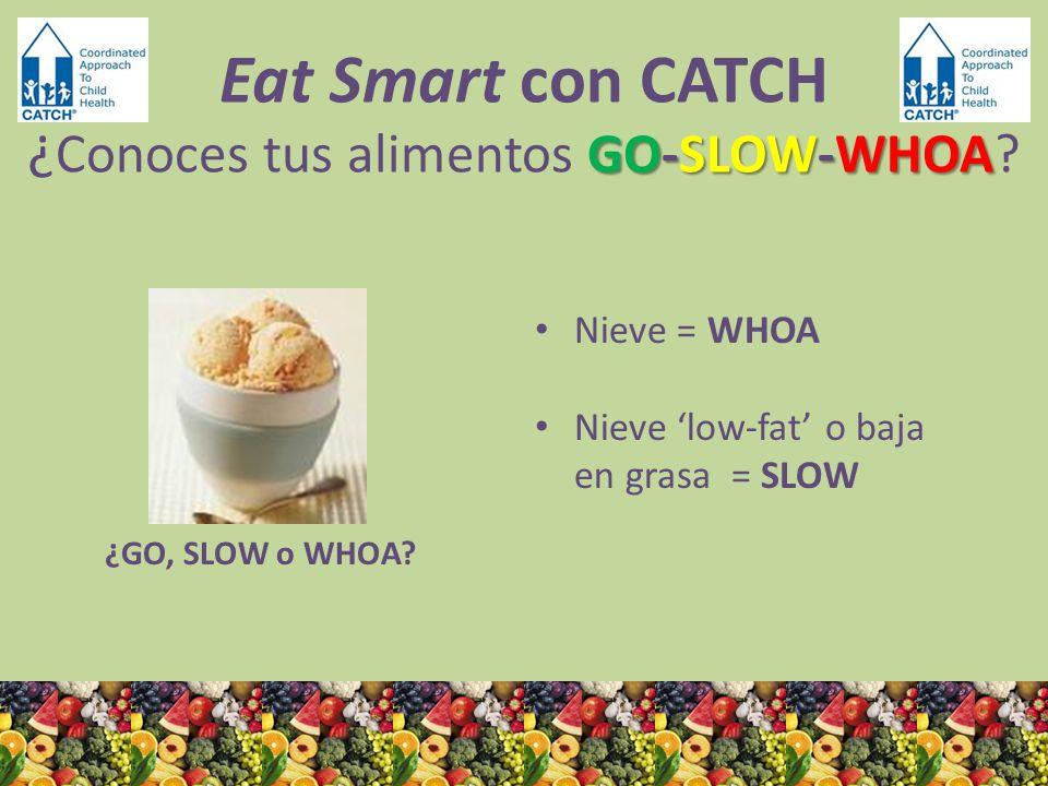¿GO, SLOW o WHOA? Nieve = WHOA Nieve low-fat o baja en grasa = SLOW GO-SLOW-WHOA Eat Smart con CATCH ¿ Conoces tus alimentos GO-SLOW-WHOA?