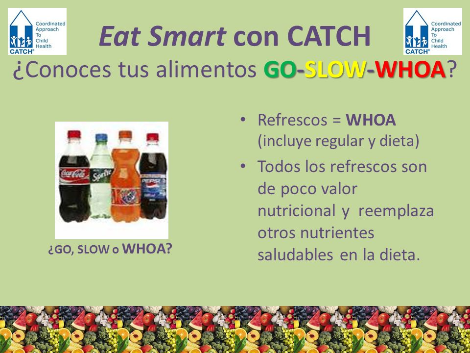 ¿GO, SLOW o WHOA? Refrescos = WHOA (incluye regular y dieta) Todos los refrescos son de poco valor nutricional y reemplaza otros nutrientes saludables