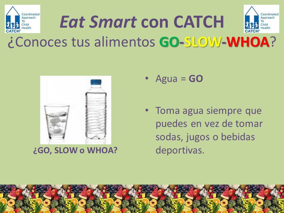 ¿GO, SLOW o WHOA? Agua = GO Toma agua siempre que puedes en vez de tomar sodas, jugos o bebidas deportivas. GO-SLOW-WHOA Eat Smart con CATCH ¿ Conoces