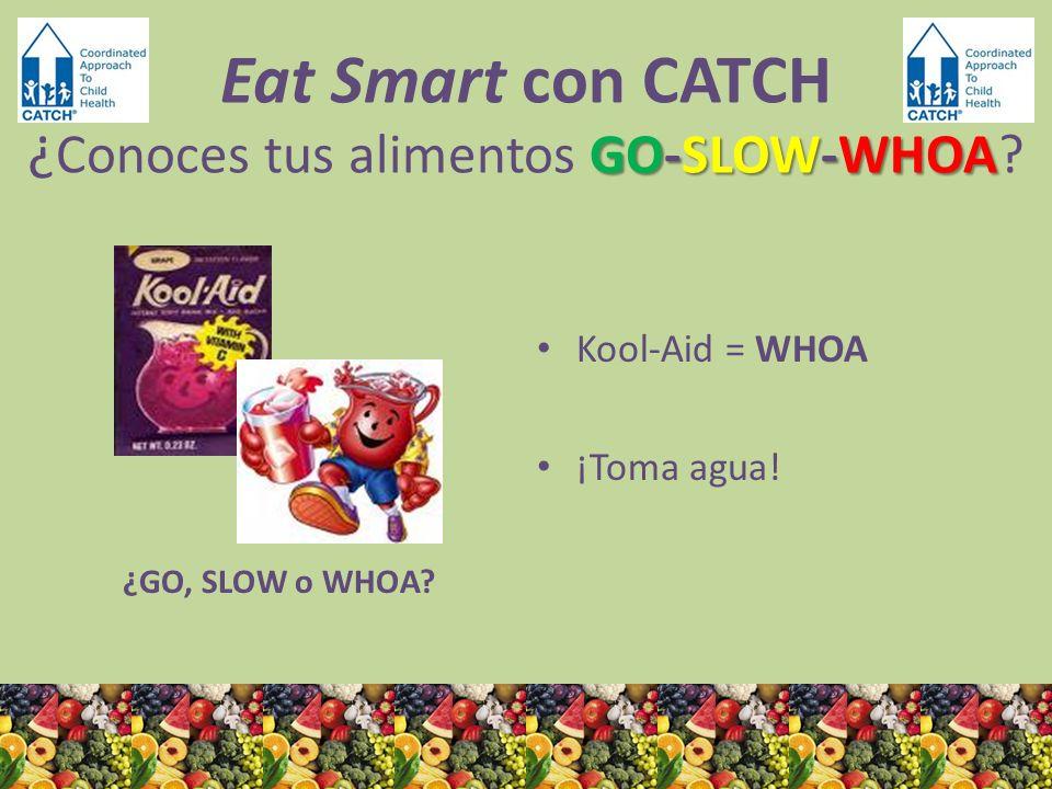 ¿GO, SLOW o WHOA? Kool-Aid = WHOA ¡Toma agua! GO-SLOW-WHOA Eat Smart con CATCH ¿ Conoces tus alimentos GO-SLOW-WHOA?