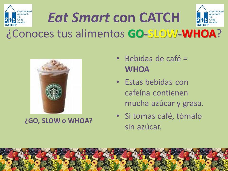 ¿GO, SLOW o WHOA? Bebidas de café = WHOA Estas bebidas con cafeína contienen mucha azúcar y grasa. Si tomas café, tómalo sin azúcar. GO-SLOW-WHOA Eat