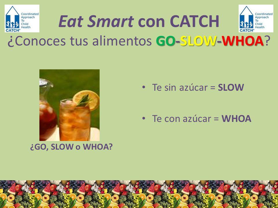 ¿GO, SLOW o WHOA? Te sin azúcar = SLOW Te con azúcar = WHOA GO-SLOW-WHOA Eat Smart con CATCH ¿ Conoces tus alimentos GO-SLOW-WHOA?