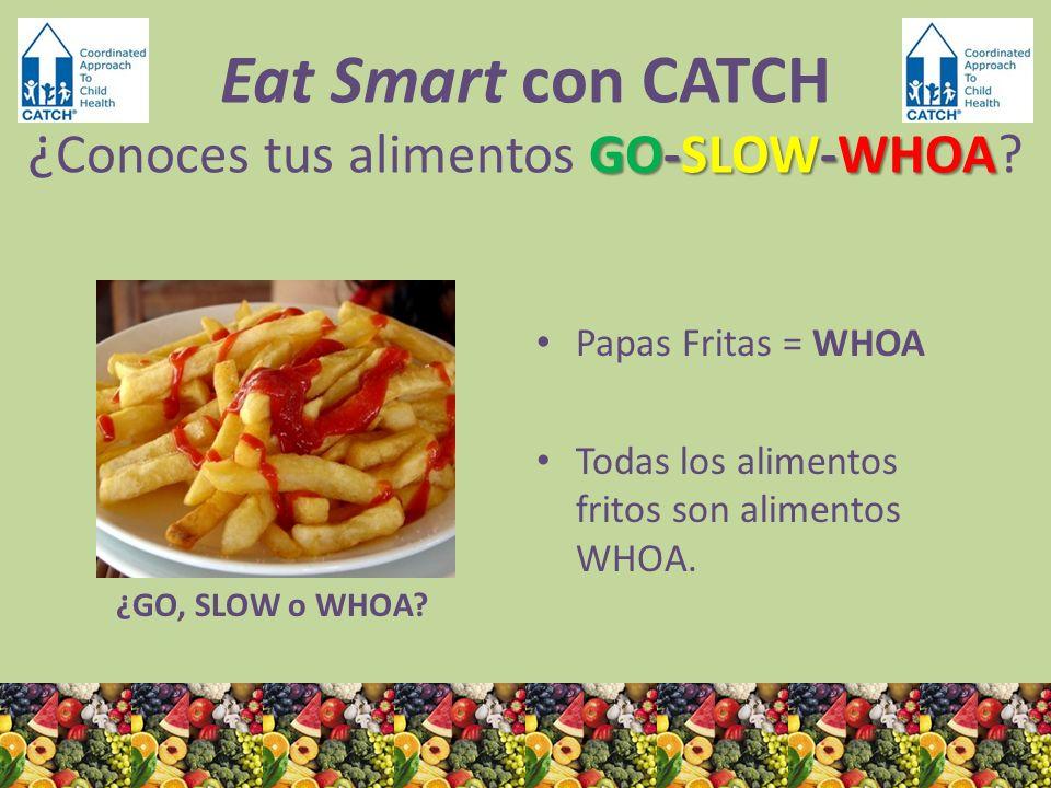 ¿GO, SLOW o WHOA? Papas Fritas = WHOA Todas los alimentos fritos son alimentos WHOA. GO-SLOW-WHOA Eat Smart con CATCH ¿ Conoces tus alimentos GO-SLOW-