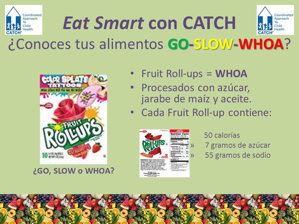 ¿GO, SLOW o WHOA? Fruit Roll-ups = WHOA Procesados con azúcar, jarabe de maíz y aceite. Cada Fruit Roll-up contiene: 50 calorías » 7 gramos de azúcar