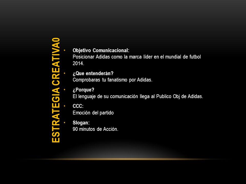 ESTRATEGIA CREATIVA0 Objetivo Comunicacional: Posicionar Adidas como la marca líder en el mundial de futbol 2014.
