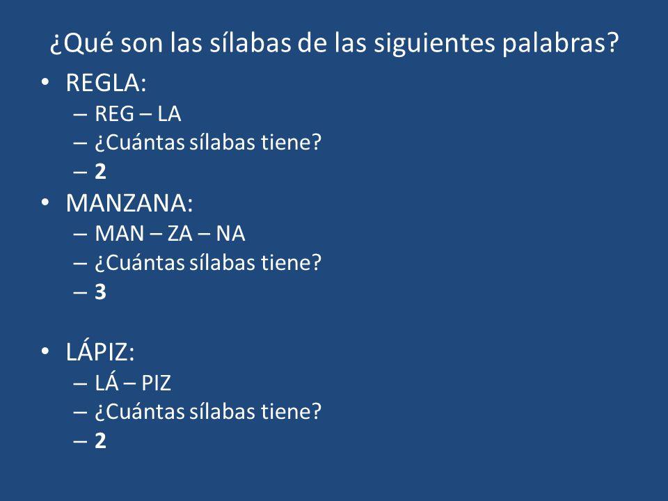 ¿Qué son las sílabas de las siguientes palabras? REGLA: – REG – LA – ¿Cuántas sílabas tiene? –2–2 MANZANA: – MAN – ZA – NA – ¿Cuántas sílabas tiene? –
