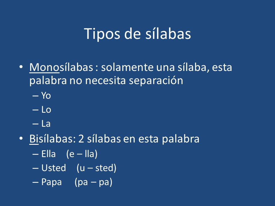 Tipos de sílabas Monosílabas : solamente una sílaba, esta palabra no necesita separación – Yo – Lo – La Bisílabas: 2 sílabas en esta palabra – Ella (e