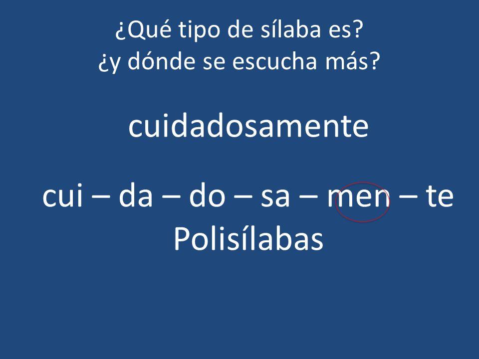 ¿Qué tipo de sílaba es? ¿y dónde se escucha más? cuidadosamente cui – da – do – sa – men – te Polisílabas