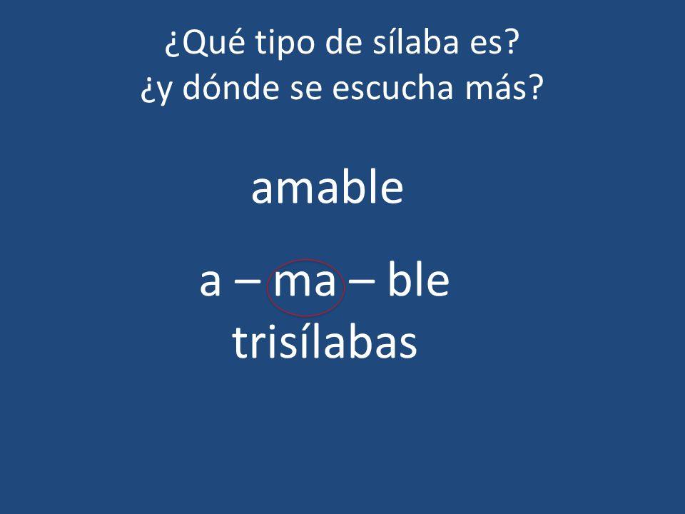 ¿Qué tipo de sílaba es? ¿y dónde se escucha más? amable a – ma – ble trisílabas